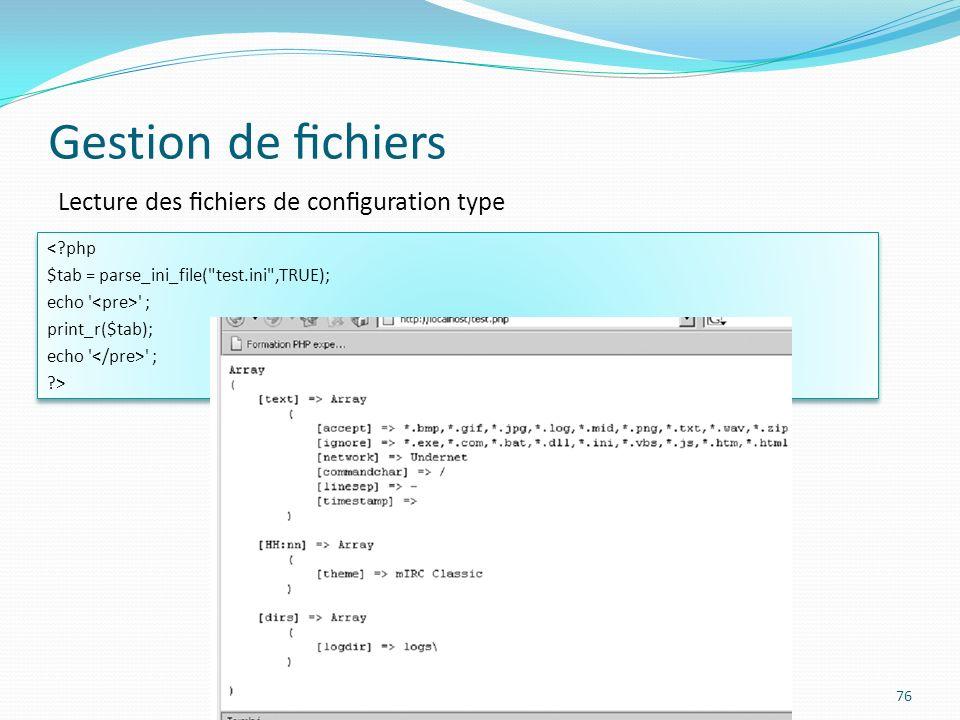 Gestion de chiers 76 Lecture des chiers de conguration type <?php $tab = parse_ini_file( test.ini ,TRUE); echo ; print_r($tab); echo ; ?> <?php $tab = parse_ini_file( test.ini ,TRUE); echo ; print_r($tab); echo ; ?>