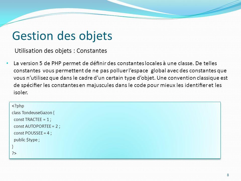 Gestion des objets 8 Utilisation des objets : Constantes La version 5 de PHP permet de dénir des constantes locales à une classe.