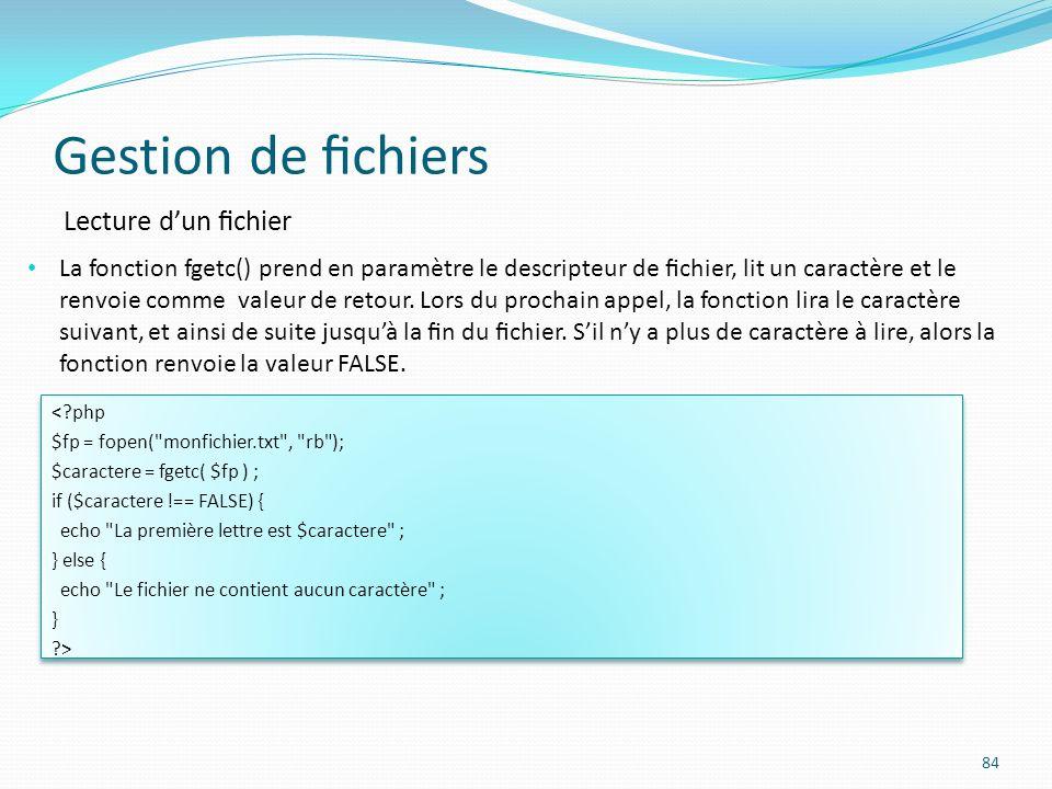 Gestion de chiers 84 Lecture dun chier La fonction fgetc() prend en paramètre le descripteur de chier, lit un caractère et le renvoie comme valeur de retour.
