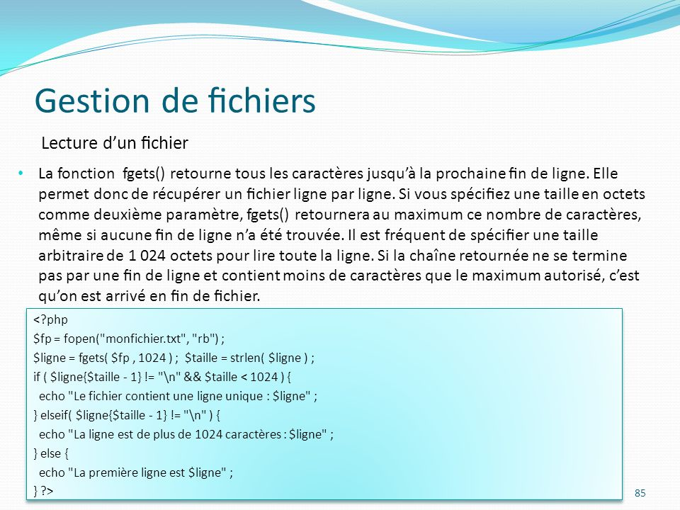 Gestion de chiers 85 Lecture dun chier La fonction fgets() retourne tous les caractères jusquà la prochaine n de ligne.