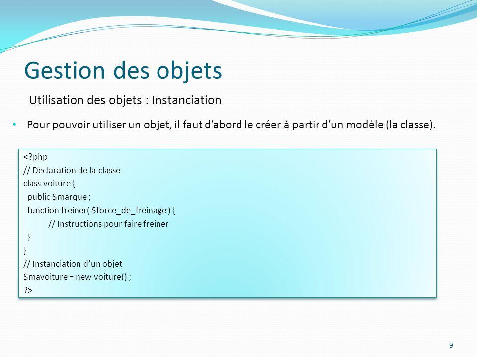 Gestion des objets 9 Utilisation des objets : Instanciation Pour pouvoir utiliser un objet, il faut dabord le créer à partir dun modèle (la classe).