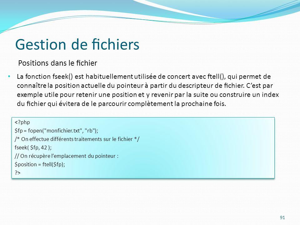 Gestion de chiers 91 Positions dans le chier La fonction fseek() est habituellement utilisée de concert avec ftell(), qui permet de connaître la position actuelle du pointeur à partir du descripteur de chier.
