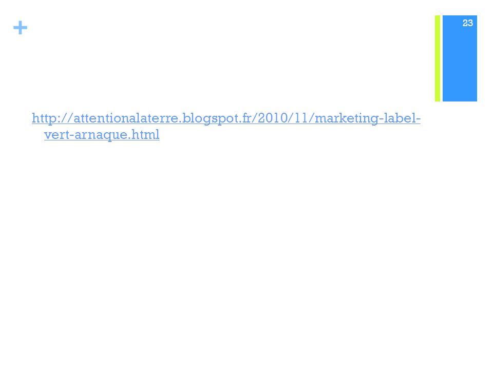 + http://attentionalaterre.blogspot.fr/2010/11/marketing-label- vert-arnaque.html 23