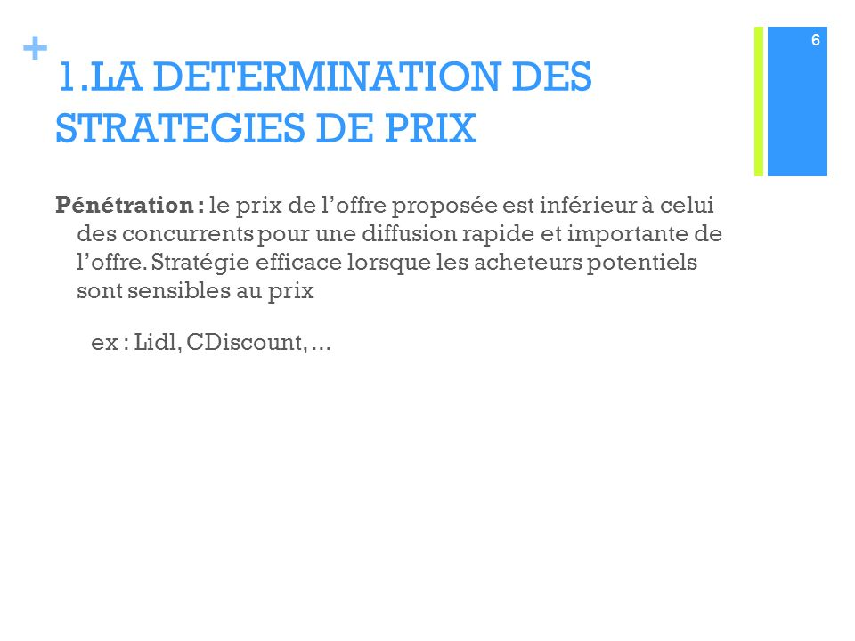 + 1.LA DETERMINATION DES STRATEGIES DE PRIX Pénétration : le prix de loffre proposée est inférieur à celui des concurrents pour une diffusion rapide et importante de loffre.