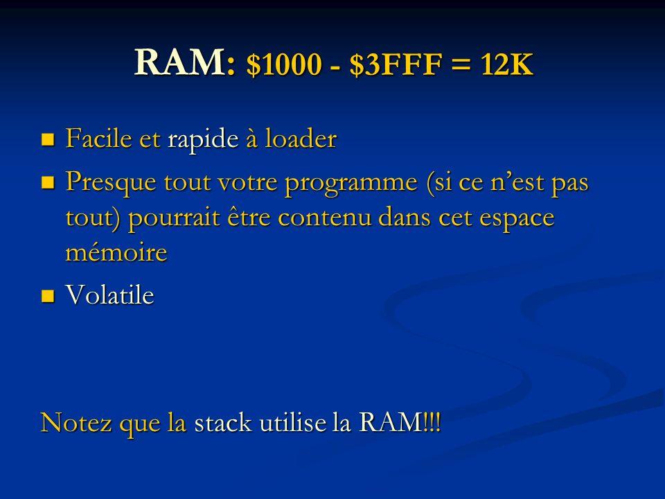 RAM: $1000 - $3FFF = 12K Facile et rapide à loader Facile et rapide à loader Presque tout votre programme (si ce nest pas tout) pourrait être contenu dans cet espace mémoire Presque tout votre programme (si ce nest pas tout) pourrait être contenu dans cet espace mémoire Volatile Volatile Notez que la stack utilise la RAM!!!