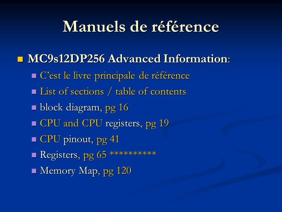 Manuels de référence MC9s12DP256 Advanced Information: MC9s12DP256 Advanced Information: Cest le livre principale de référence Cest le livre principale de référence List of sections / table of contents List of sections / table of contents block diagram, pg 16 block diagram, pg 16 CPU and CPU registers, pg 19 CPU and CPU registers, pg 19 CPU pinout, pg 41 CPU pinout, pg 41 Registers, pg 65 ********** Registers, pg 65 ********** Memory Map, pg 120 Memory Map, pg 120