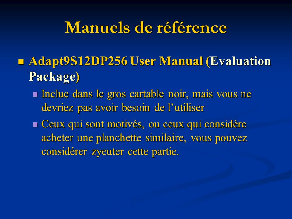 Manuels de référence Adapt9S12DP256 User Manual (Evaluation Package) Adapt9S12DP256 User Manual (Evaluation Package) Inclue dans le gros cartable noir, mais vous ne devriez pas avoir besoin de lutiliser Inclue dans le gros cartable noir, mais vous ne devriez pas avoir besoin de lutiliser Ceux qui sont motivés, ou ceux qui considère acheter une planchette similaire, vous pouvez considérer zyeuter cette partie.