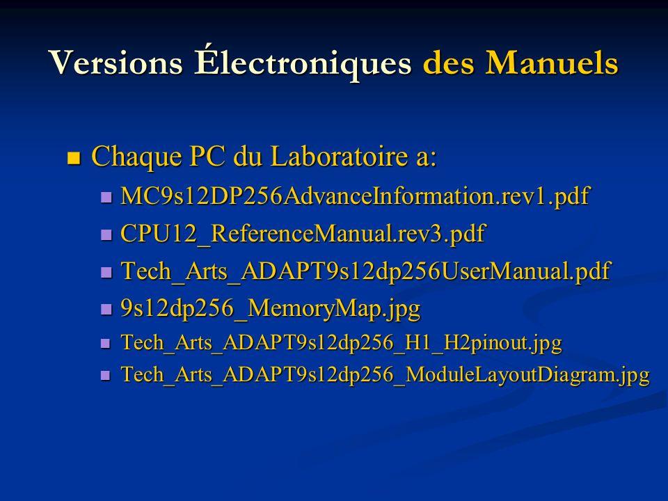 Versions Électroniques des Manuels Chaque PC du Laboratoire a: Chaque PC du Laboratoire a: MC9s12DP256AdvanceInformation.rev1.pdf MC9s12DP256AdvanceInformation.rev1.pdf CPU12_ReferenceManual.rev3.pdf CPU12_ReferenceManual.rev3.pdf Tech_Arts_ADAPT9s12dp256UserManual.pdf Tech_Arts_ADAPT9s12dp256UserManual.pdf 9s12dp256_MemoryMap.jpg 9s12dp256_MemoryMap.jpg Tech_Arts_ADAPT9s12dp256_H1_H2pinout.jpg Tech_Arts_ADAPT9s12dp256_H1_H2pinout.jpg Tech_Arts_ADAPT9s12dp256_ModuleLayoutDiagram.jpg Tech_Arts_ADAPT9s12dp256_ModuleLayoutDiagram.jpg