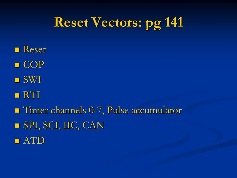 Reset Vectors: pg 141 Reset Reset COP COP SWI SWI RTI RTI Timer channels 0-7, Pulse accumulator Timer channels 0-7, Pulse accumulator SPI, SCI, IIC, C
