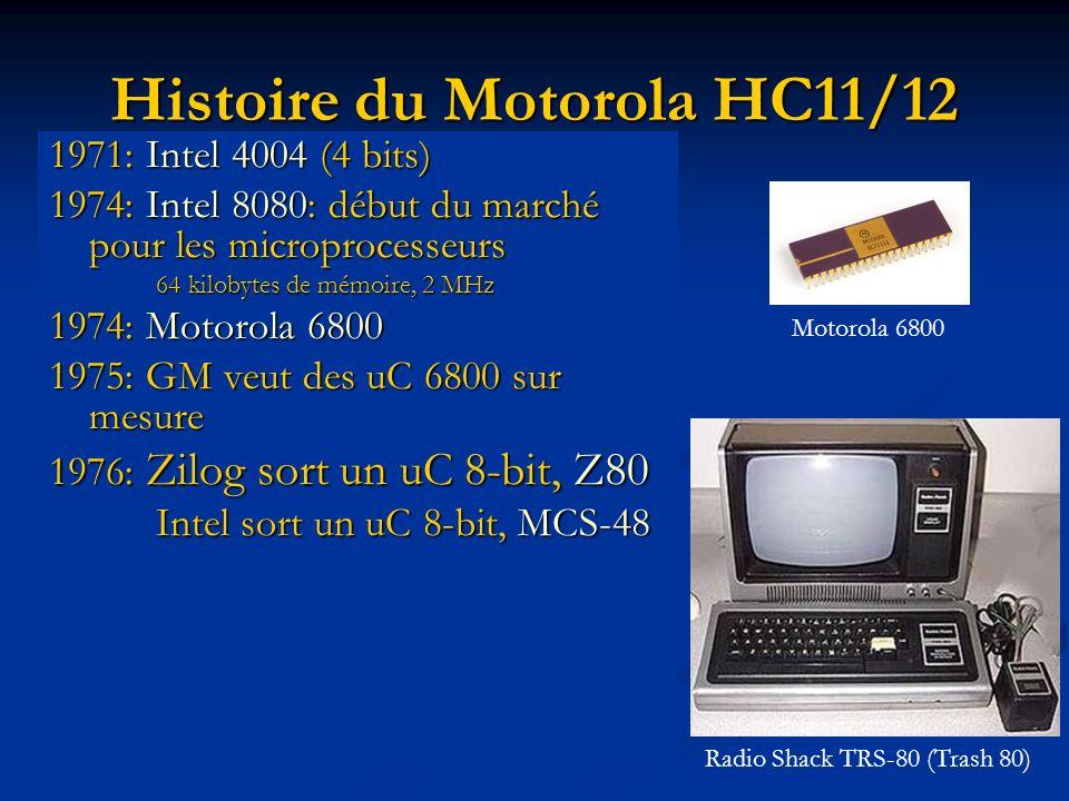 Histoire du Motorola HC11/12 1971: Intel 4004 (4 bits) 1974: Intel 8080: début du marché pour les microprocesseurs 64 kilobytes de mémoire, 2 MHz 1974: Motorola 6800 1975: GM veut des uC 6800 sur mesure 1976: Zilog sort un uC 8-bit, Z80 Intel sort un uC 8-bit, MCS-48 Radio Shack TRS-80 (Trash 80) Motorola 6800