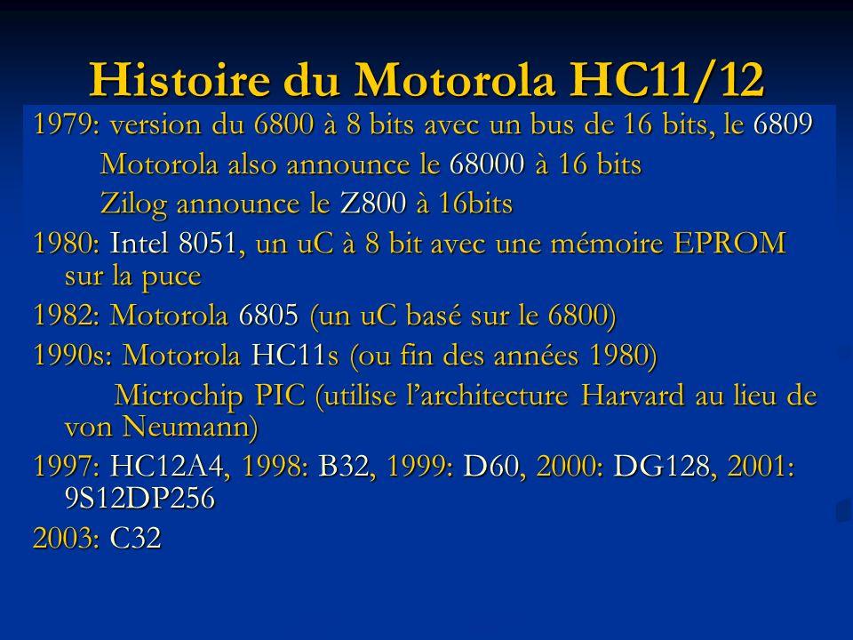 Histoire du Motorola HC11/12 1979: version du 6800 à 8 bits avec un bus de 16 bits, le 6809 Motorola also announce le 68000 à 16 bits Motorola also announce le 68000 à 16 bits Zilog announce le Z800 à 16bits Zilog announce le Z800 à 16bits 1980: Intel 8051, un uC à 8 bit avec une mémoire EPROM sur la puce 1982: Motorola 6805 (un uC basé sur le 6800) 1990s: Motorola HC11s (ou fin des années 1980) Microchip PIC (utilise larchitecture Harvard au lieu de von Neumann) Microchip PIC (utilise larchitecture Harvard au lieu de von Neumann) 1997: HC12A4, 1998: B32, 1999: D60, 2000: DG128, 2001: 9S12DP256 2003: C32