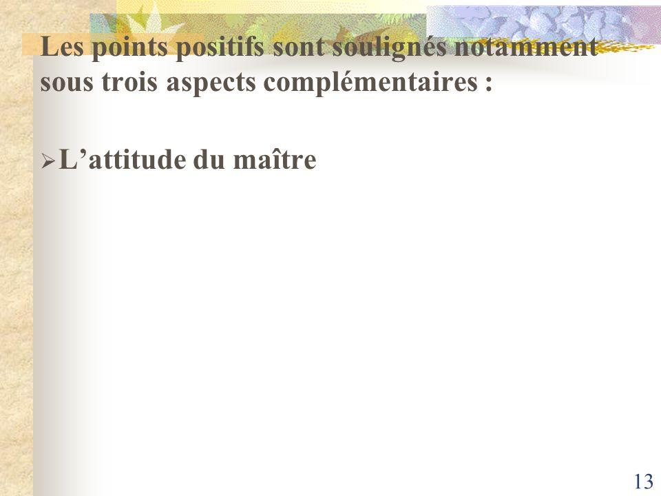 13 Les points positifs sont soulignés notamment sous trois aspects complémentaires : Lattitude du maître