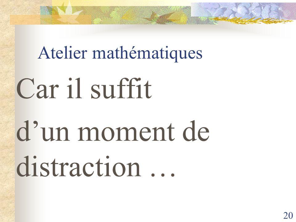 20 Atelier mathématiques Car il suffit dun moment de distraction …