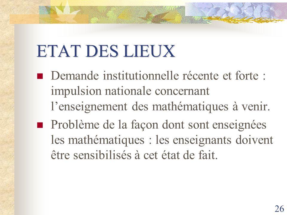 26 ETAT DES LIEUX Demande institutionnelle récente et forte : impulsion nationale concernant lenseignement des mathématiques à venir. Problème de la f