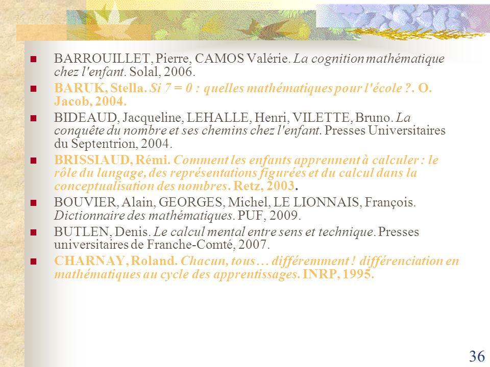 36 BARROUILLET, Pierre, CAMOS Valérie. La cognition mathématique chez l'enfant. Solal, 2006. BARUK, Stella. Si 7 = 0 : quelles mathématiques pour l'éc