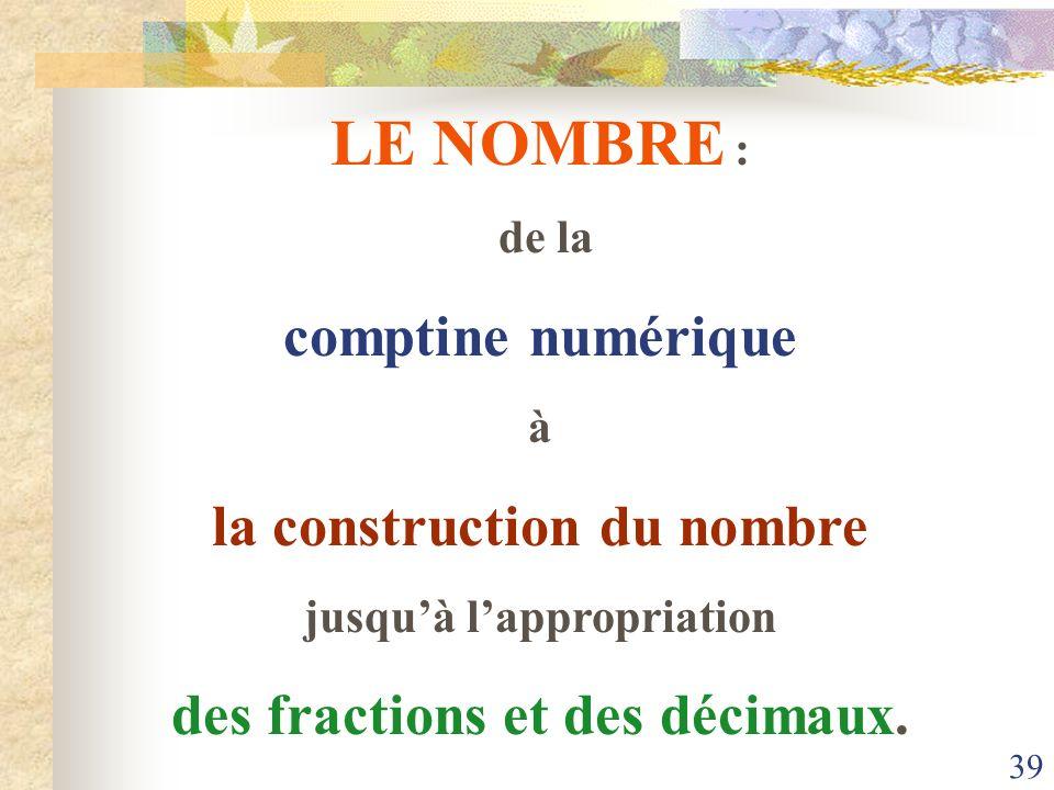 39 LE NOMBRE : de la comptine numérique à la construction du nombre jusquà lappropriation des fractions et des décimaux.