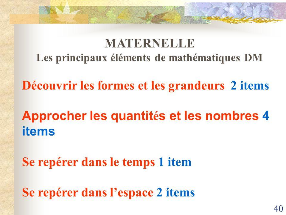 40 MATERNELLE Les principaux éléments de mathématiques DM Découvrir les formes et les grandeurs 2 items Approcher les quantit é s et les nombres 4 ite