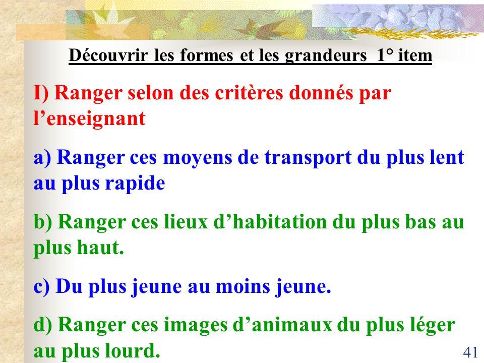 41 Découvrir les formes et les grandeurs 1° item I) Ranger selon des critères donnés par lenseignant a) Ranger ces moyens de transport du plus lent au