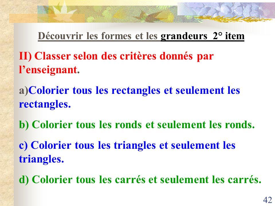 42 Découvrir les formes et les grandeurs 2° item II) Classer selon des critères donnés par lenseignant. a)Colorier tous les rectangles et seulement le