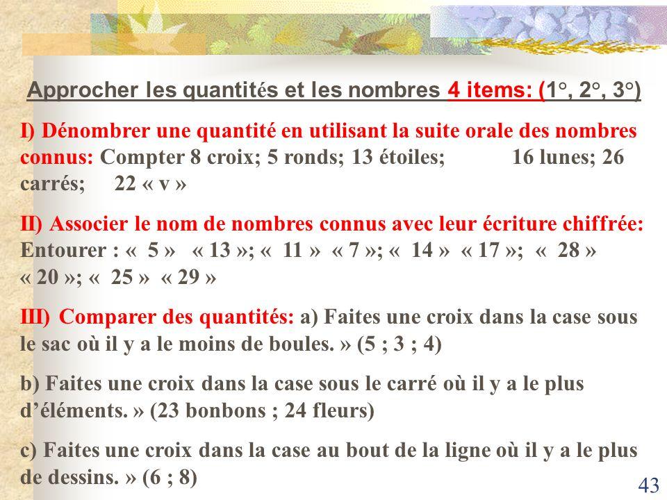 43 Approcher les quantit é s et les nombres 4 items: (1°, 2°, 3°) I) Dénombrer une quantité en utilisant la suite orale des nombres connus: Compter 8
