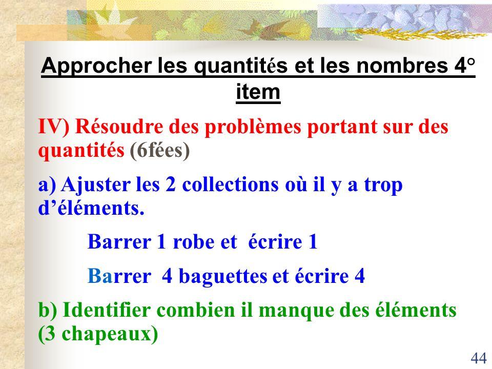 44 Approcher les quantit é s et les nombres 4° item IV) Résoudre des problèmes portant sur des quantités (6fées) a) Ajuster les 2 collections où il y