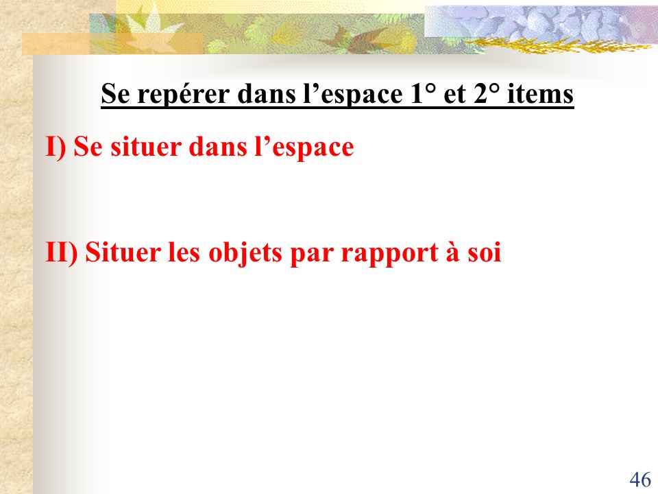 46 Se repérer dans lespace 1° et 2° items I) Se situer dans lespace II) Situer les objets par rapport à soi