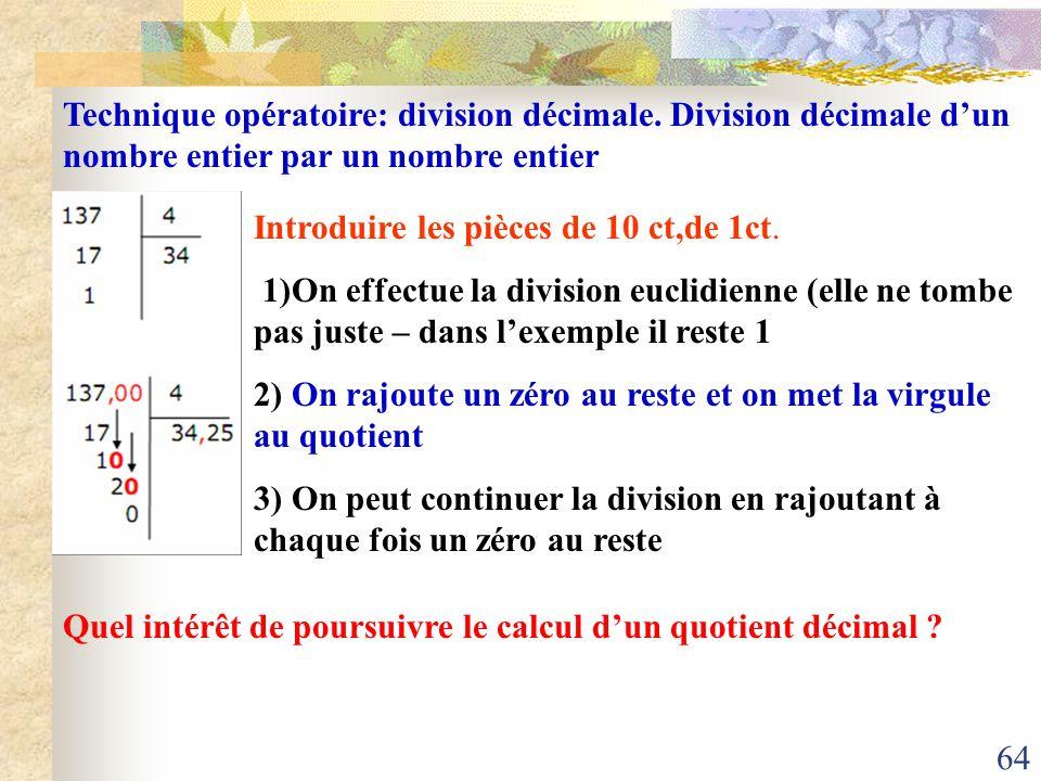 64 Technique opératoire: division décimale. Division décimale dun nombre entier par un nombre entier Introduire les pièces de 10 ct,de 1ct. 1)On effec