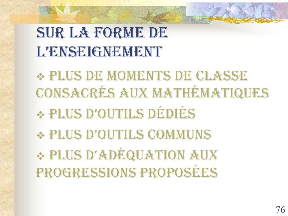 76 Sur la forme de lenseignement PLUS de moments de classe consacrés aux mathématiques PLUS doutils dédiés PLUS doutils communs PLUS dadéquation aux p