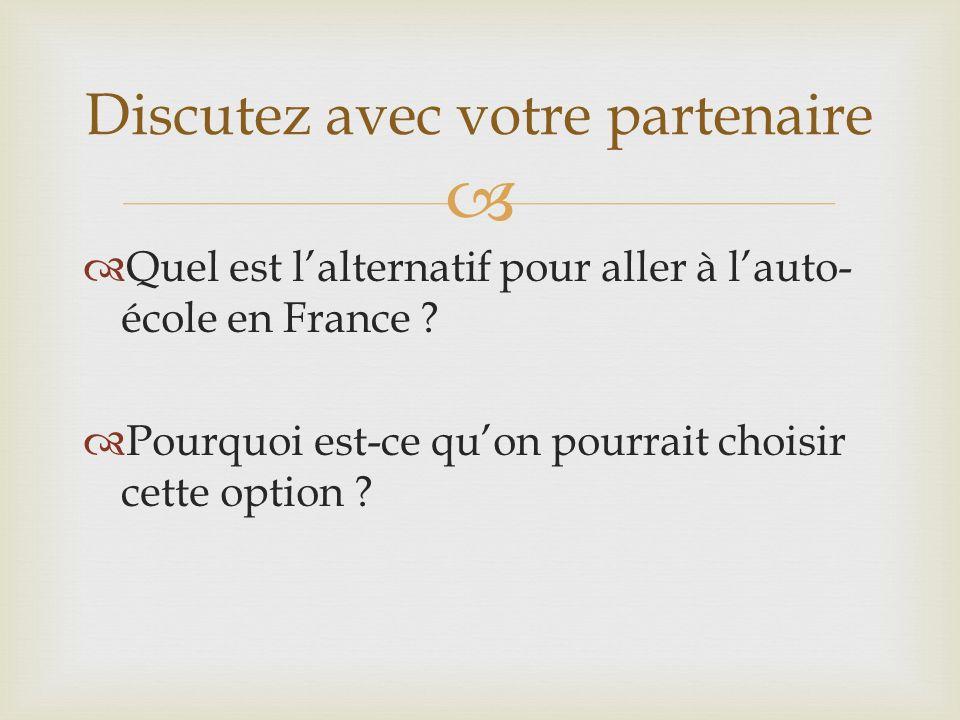 Quel est lalternatif pour aller à lauto- école en France ? Pourquoi est-ce quon pourrait choisir cette option ? Discutez avec votre partenaire