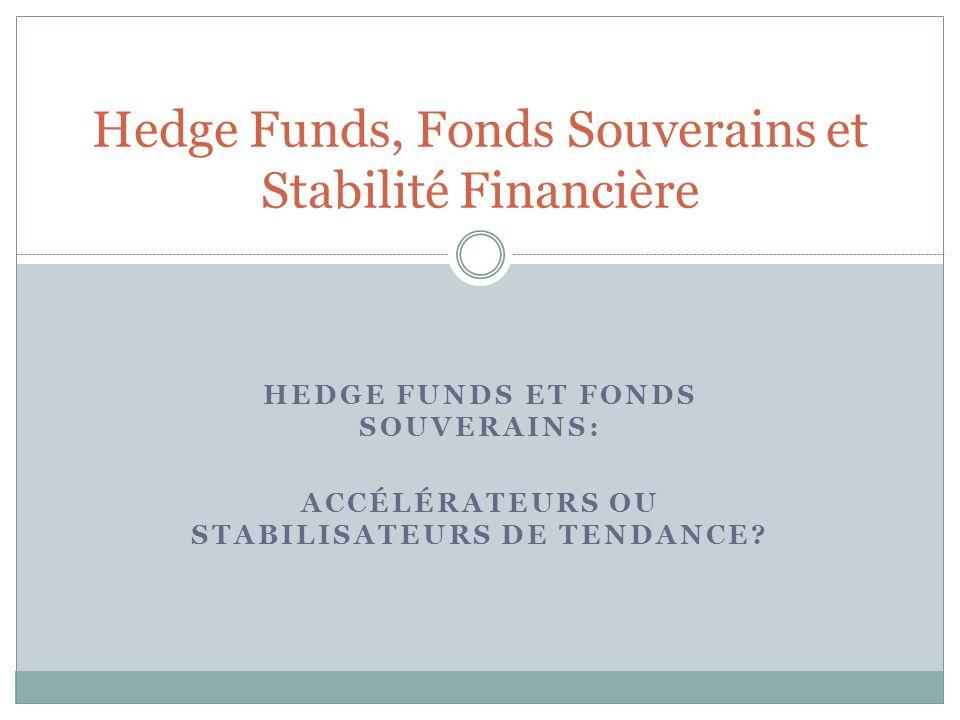 HEDGE FUNDS ET FONDS SOUVERAINS: ACCÉLÉRATEURS OU STABILISATEURS DE TENDANCE? Hedge Funds, Fonds Souverains et Stabilité Financière