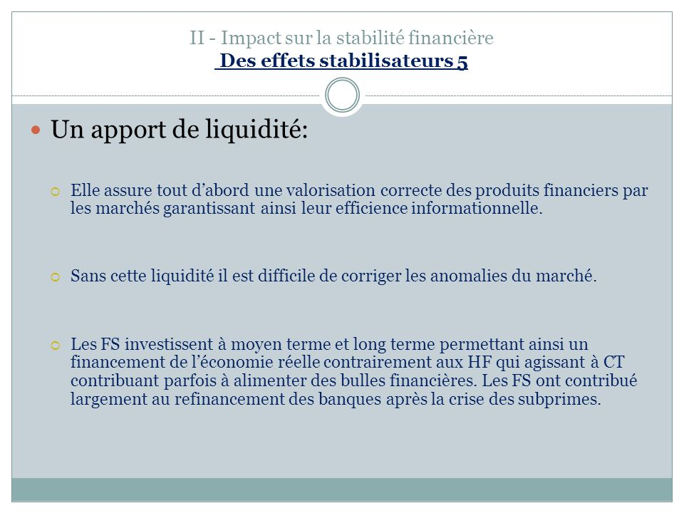 II - Impact sur la stabilité financière Des effets stabilisateurs 5 Un apport de liquidité: Elle assure tout dabord une valorisation correcte des produits financiers par les marchés garantissant ainsi leur efficience informationnelle.