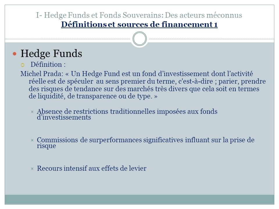 I- Hedge Funds et Fonds Souverains: Des acteurs méconnus Définitions et sources de financement 1 Hedge Funds Définition : Michel Prada: « Un Hedge Fun