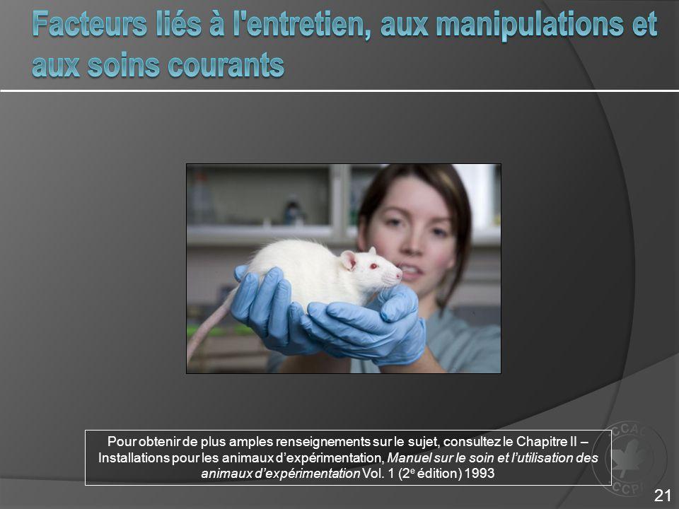 Pour obtenir de plus amples renseignements sur le sujet, consultez le Chapitre II – Installations pour les animaux dexpérimentation, Manuel sur le soin et lutilisation des animaux dexpérimentation Vol.