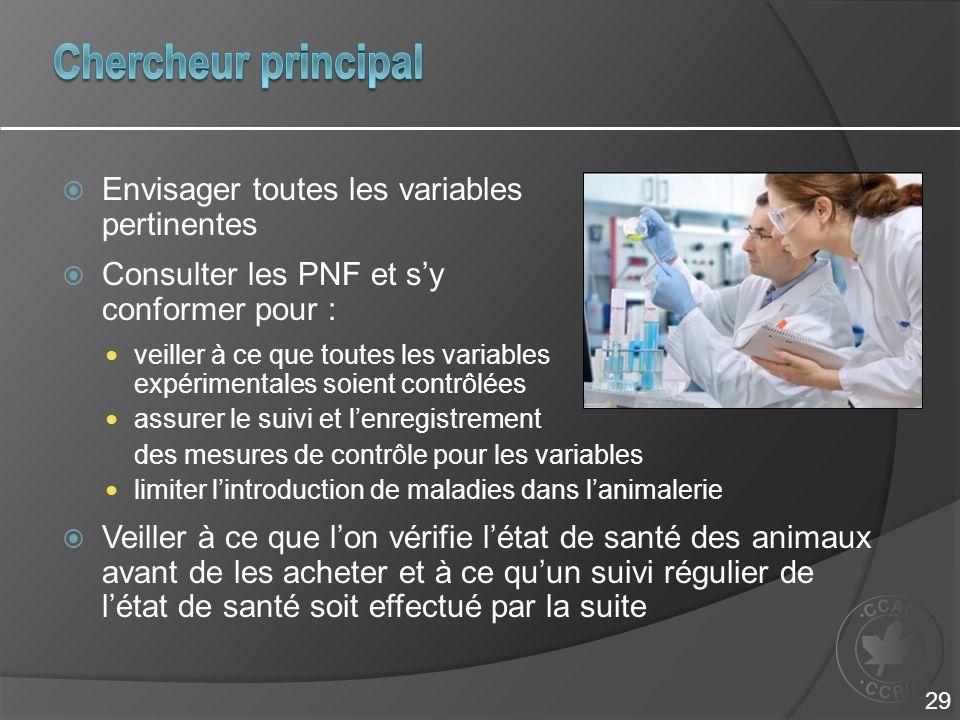 Envisager toutes les variables pertinentes Consulter les PNF et sy conformer pour : veiller à ce que toutes les variables expérimentales soient contrôlées assurer le suivi et lenregistrement des mesures de contrôle pour les variables limiter lintroduction de maladies dans lanimalerie Veiller à ce que lon vérifie létat de santé des animaux avant de les acheter et à ce quun suivi régulier de létat de santé soit effectué par la suite 29