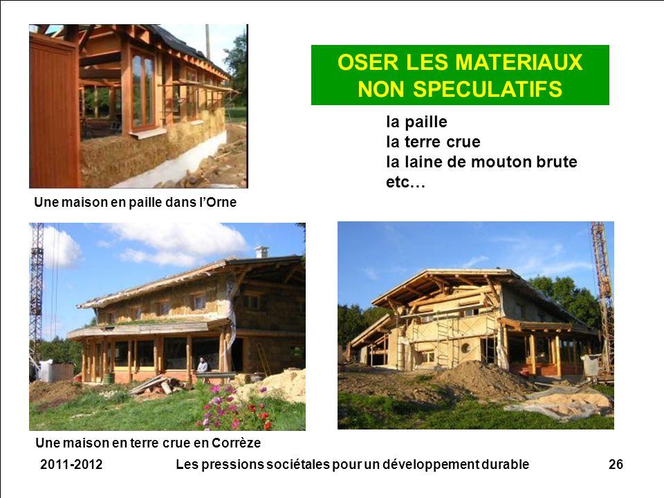 2011-2012Les pressions sociétales pour un développement durable26 OSER LES MATERIAUX NON SPECULATIFS la paille la terre crue la laine de mouton brute etc… Une maison en paille dans lOrne Une maison en terre crue en Corrèze
