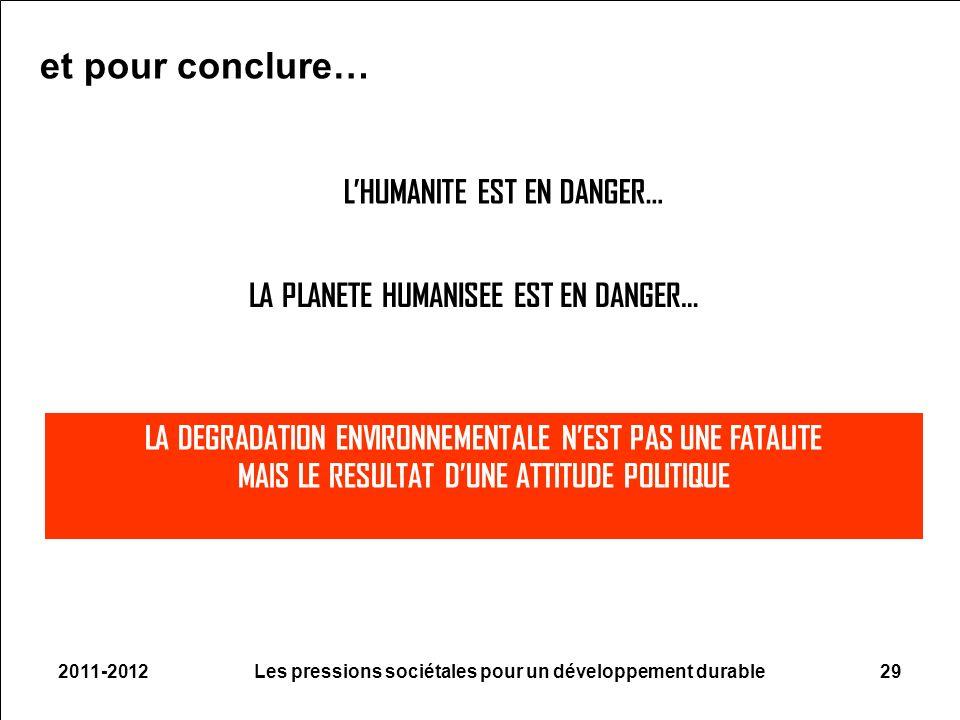 2011-2012Les pressions sociétales pour un développement durable29 LHUMANITE EST EN DANGER… LA PLANETE HUMANISEE EST EN DANGER… LA DEGRADATION ENVIRONNEMENTALE NEST PAS UNE FATALITE MAIS LE RESULTAT DUNE ATTITUDE POLITIQUE et pour conclure…