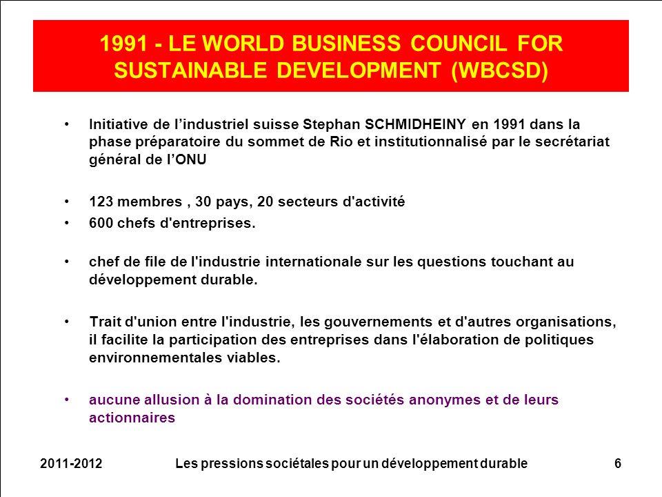 2011-2012Les pressions sociétales pour un développement durable6 1991 - LE WORLD BUSINESS COUNCIL FOR SUSTAINABLE DEVELOPMENT (WBCSD) Initiative de lindustriel suisse Stephan SCHMIDHEINY en 1991 dans la phase préparatoire du sommet de Rio et institutionnalisé par le secrétariat général de lONU 123 membres, 30 pays, 20 secteurs d activité 600 chefs d entreprises.