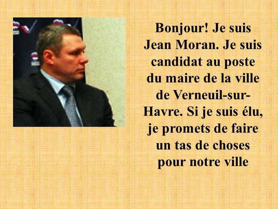 Bonjour! Je suis Jean Moran. Je suis candidat au poste du maire de la ville de Verneuil-sur- Havre. Si je suis élu, je promets de faire un tas de chos