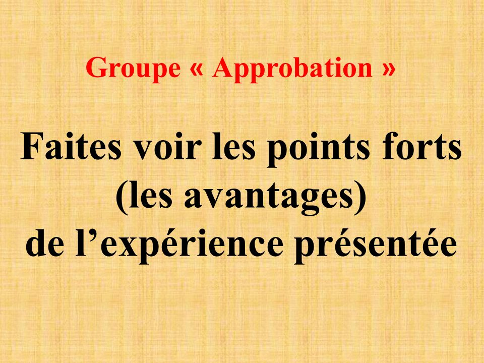 Groupe « Approbation » Faites voir les points forts (les avantages) de lexpérience présentée