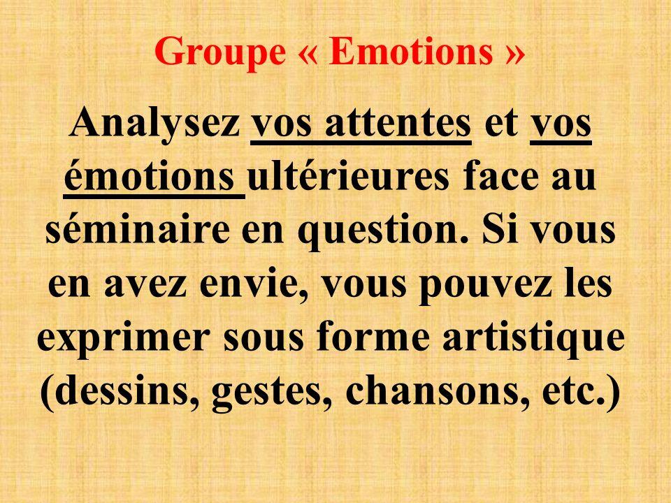 Groupe « Emotions » Analysez vos attentes et vos émotions ultérieures face au séminaire en question. Si vous en avez envie, vous pouvez les exprimer s