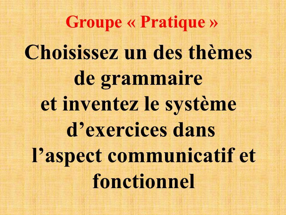 Groupe « Pratique » Choisissez un des thèmes de grammaire et inventez le système dexercices dans laspect communicatif et fonctionnel