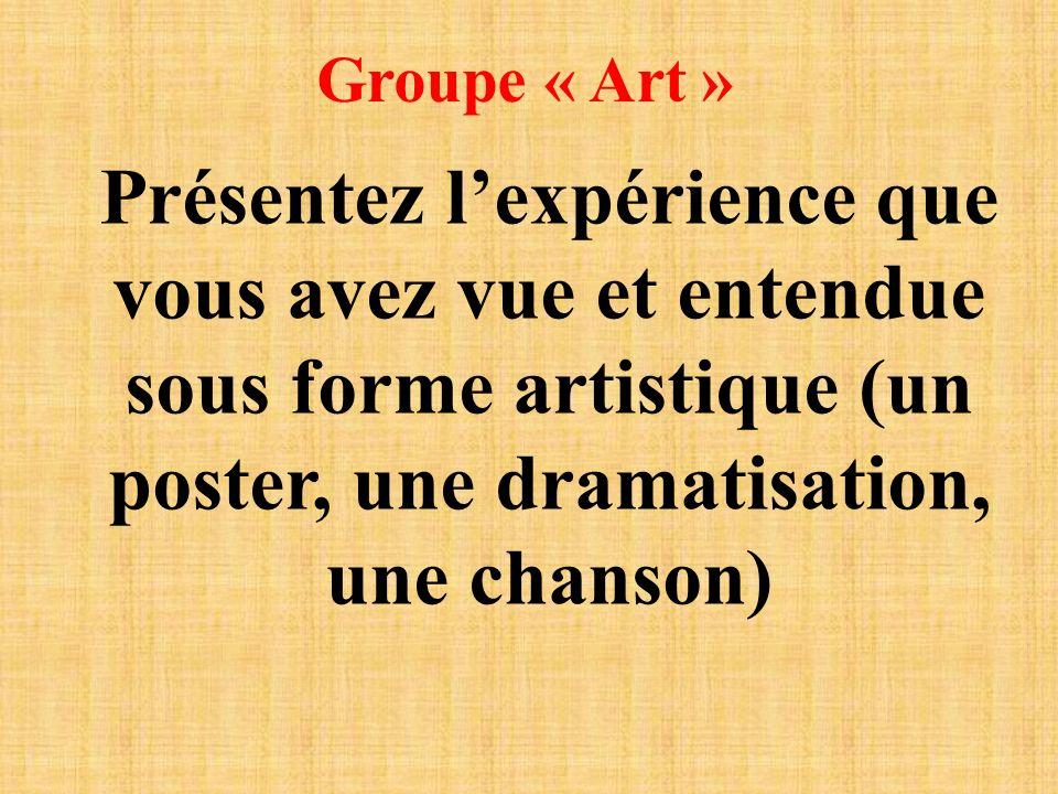 Groupe « Art » Présentez lexpérience que vous avez vue et entendue sous forme artistique (un poster, une dramatisation, une chanson)