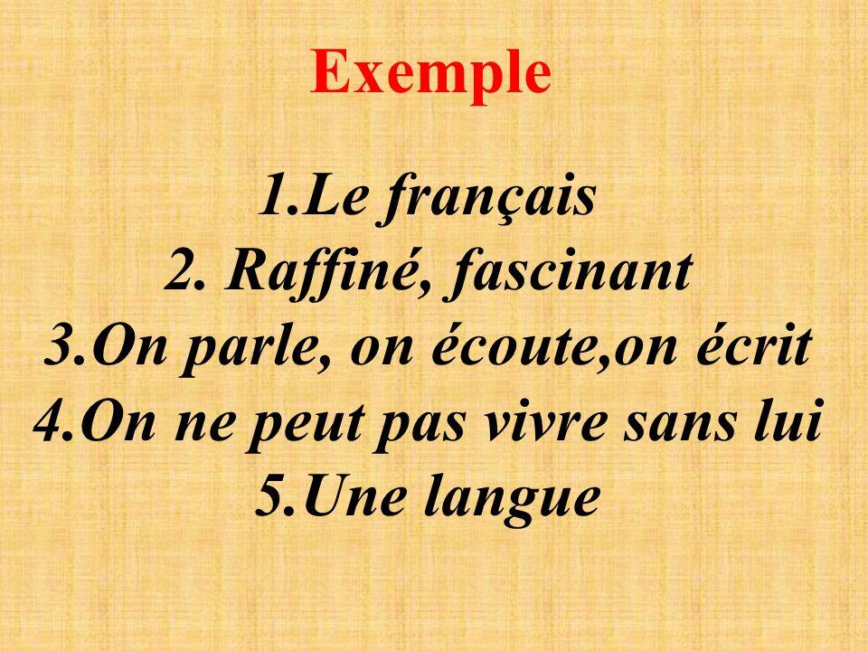 Exemple 1.Le français 2. Raffiné, fascinant 3.On parle, on écoute,on écrit 4.On ne peut pas vivre sans lui 5.Une langue