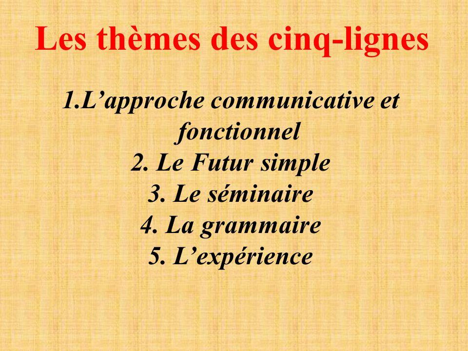 Les thèmes des cinq-lignes 1.Lapproche communicative et fonctionnel 2. Le Futur simple 3. Le séminaire 4. La grammaire 5. Lexpérience