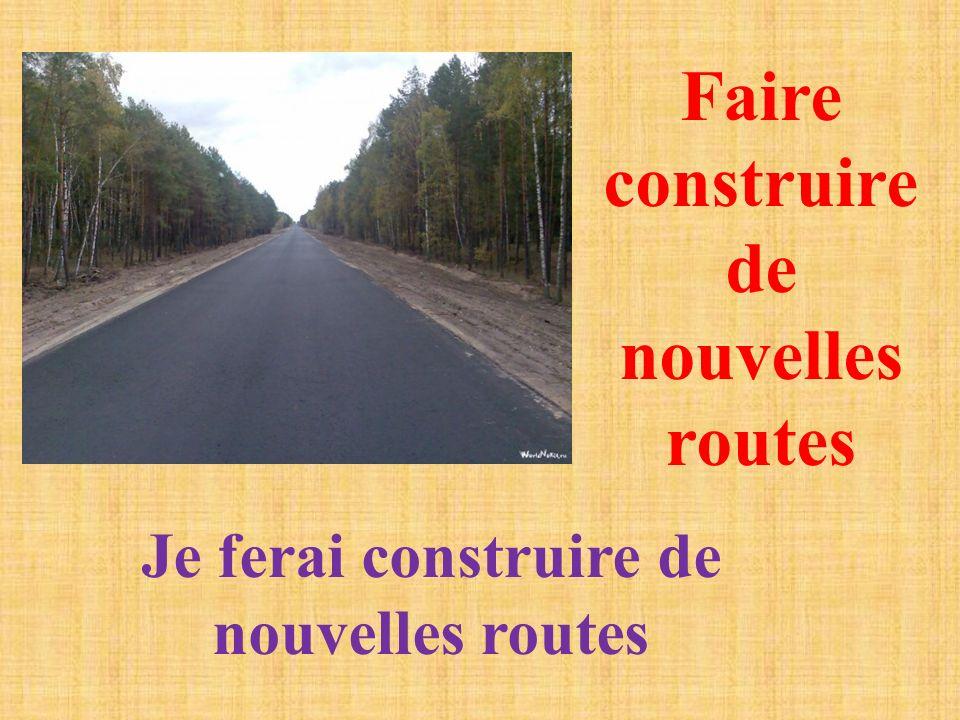 Faire construire de nouvelles routes Je ferai construire de nouvelles routes