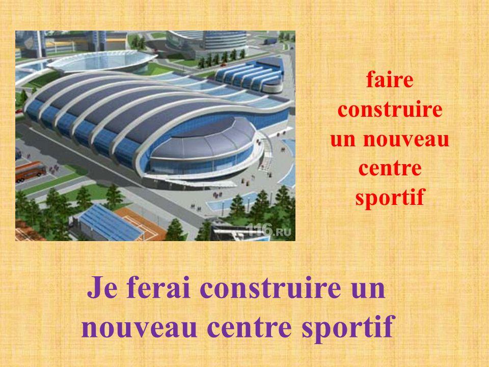 faire construire un nouveau centre sportif Je ferai construire un nouveau centre sportif