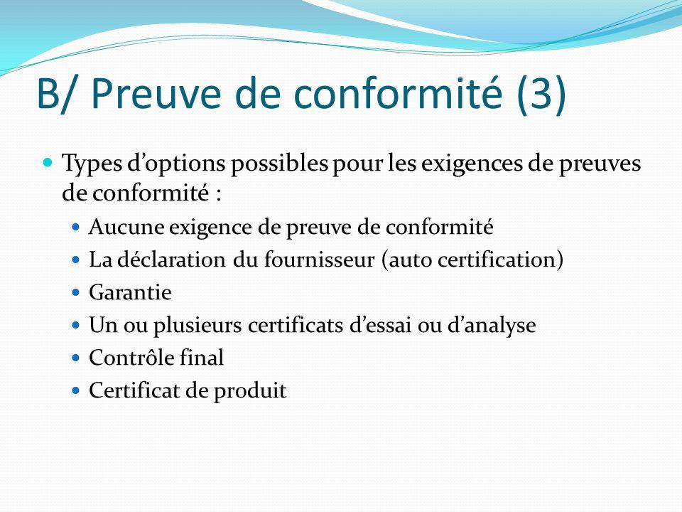 B/ Preuve de conformité (3) Types doptions possibles pour les exigences de preuves de conformité : Aucune exigence de preuve de conformité La déclarat