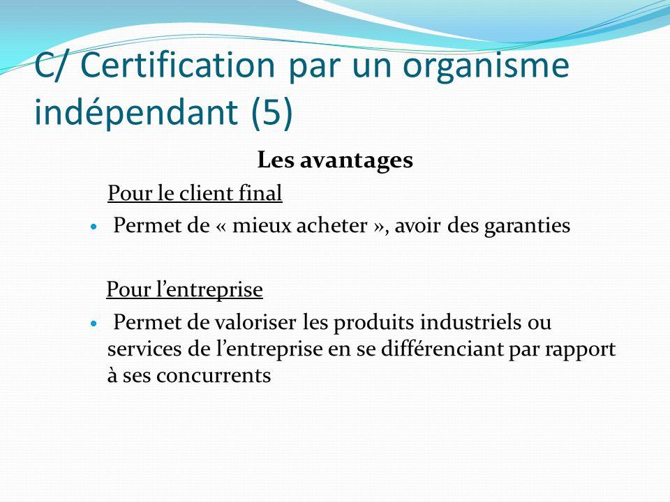 C/ Certification par un organisme indépendant (5) Les avantages Pour le client final Permet de « mieux acheter », avoir des garanties Pour lentreprise