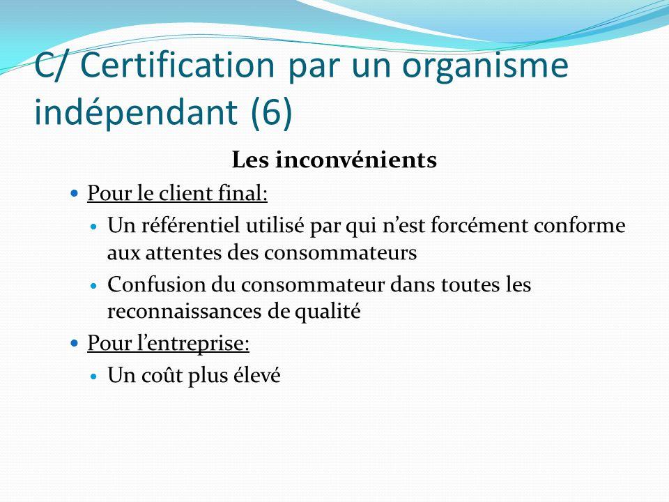 C/ Certification par un organisme indépendant (6) Les inconvénients Pour le client final: Un référentiel utilisé par qui nest forcément conforme aux a