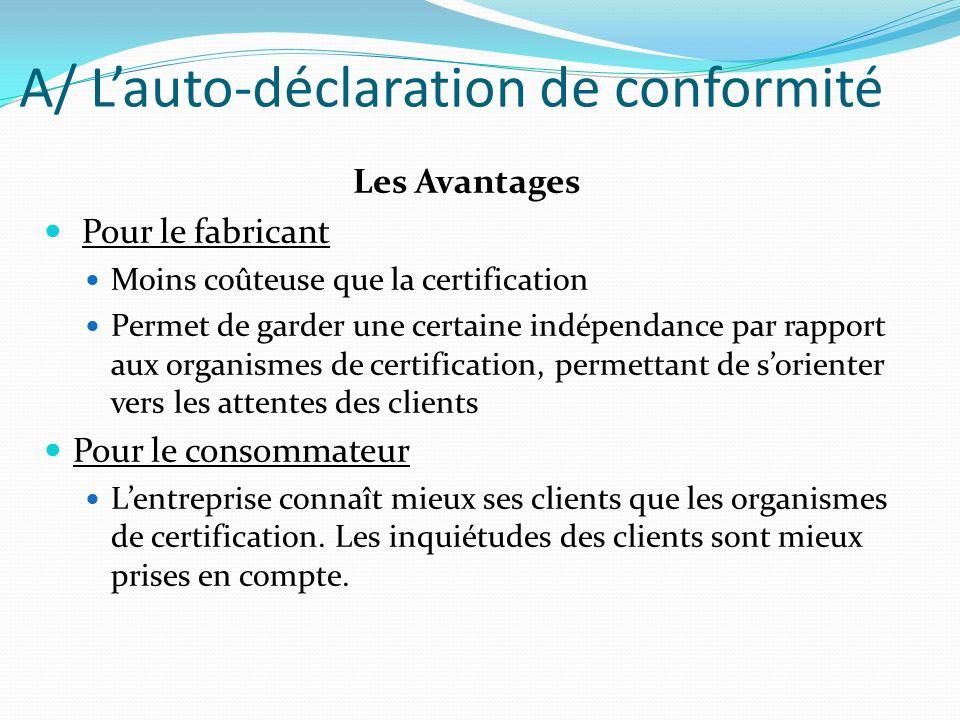 A/ Lauto-déclaration de conformité Les Avantages Pour le fabricant Moins coûteuse que la certification Permet de garder une certaine indépendance par